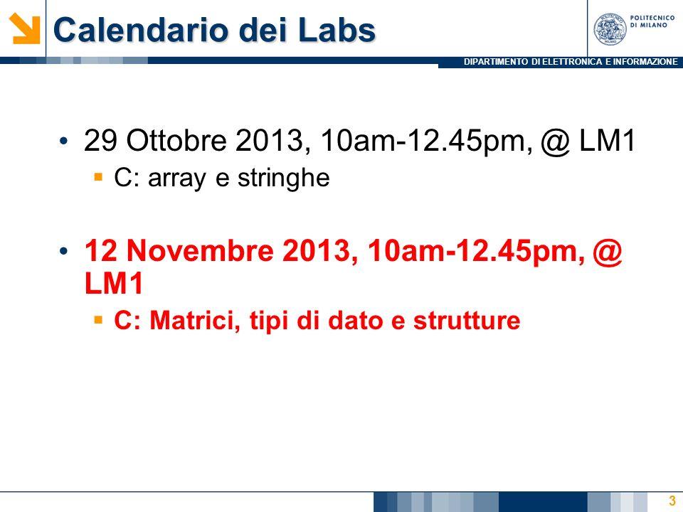 DIPARTIMENTO DI ELETTRONICA E INFORMAZIONE Calendario dei Labs 29 Ottobre 2013, 10am-12.45pm, @ LM1 C: array e stringhe 12 Novembre 2013, 10am-12.45pm, @ LM1 C: Matrici, tipi di dato e strutture 3