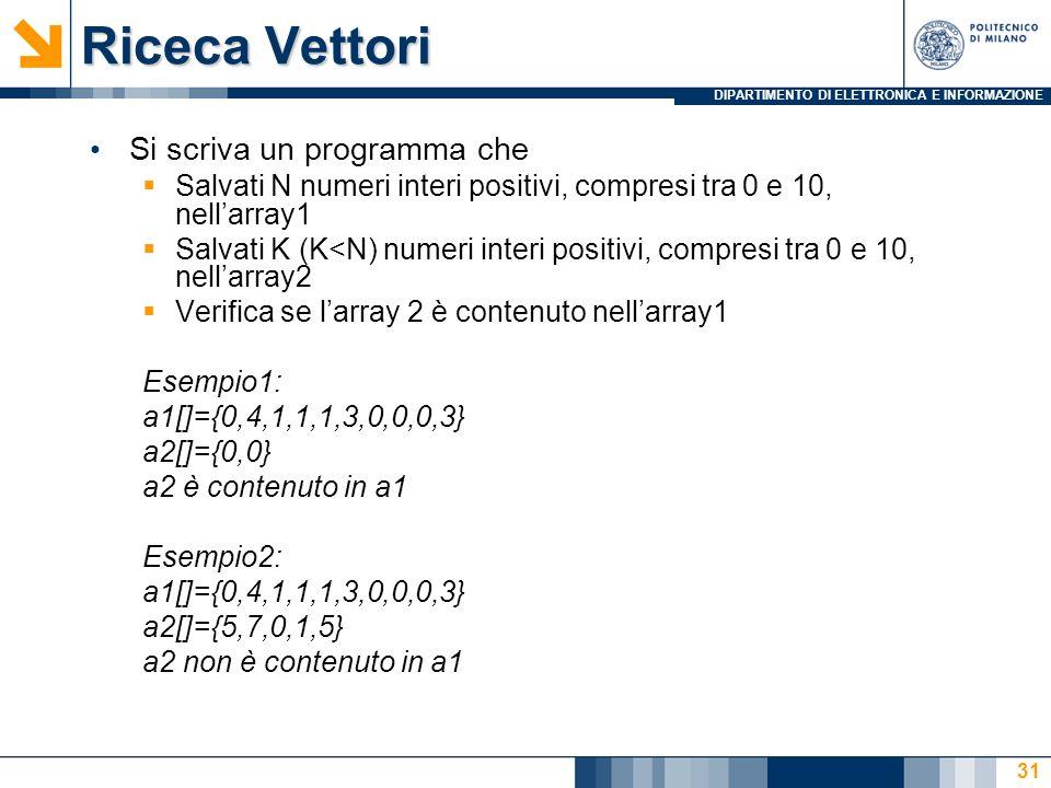 DIPARTIMENTO DI ELETTRONICA E INFORMAZIONE Riceca Vettori Si scriva un programma che Salvati N numeri interi positivi, compresi tra 0 e 10, nellarray1 Salvati K (K<N) numeri interi positivi, compresi tra 0 e 10, nellarray2 Verifica se larray 2 è contenuto nellarray1 Esempio1: a1[]={0,4,1,1,1,3,0,0,0,3} a2[]={0,0} a2 è contenuto in a1 Esempio2: a1[]={0,4,1,1,1,3,0,0,0,3} a2[]={5,7,0,1,5} a2 non è contenuto in a1 31