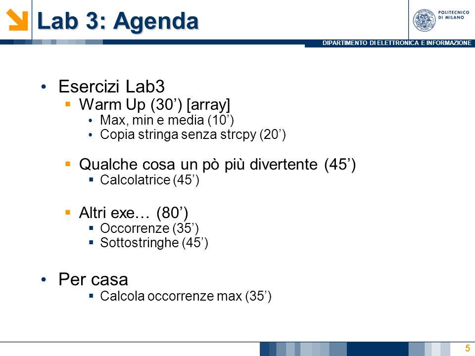 DIPARTIMENTO DI ELETTRONICA E INFORMAZIONE Lab 3: Agenda Esercizi Lab3 Warm Up (30) [array] Max, min e media (10) Copia stringa senza strcpy (20) Qualche cosa un pò più divertente (45) Calcolatrice (45) Altri exe… (80) Occorrenze (35) Sottostringhe (45) Per casa Calcola occorrenze max (35) 5