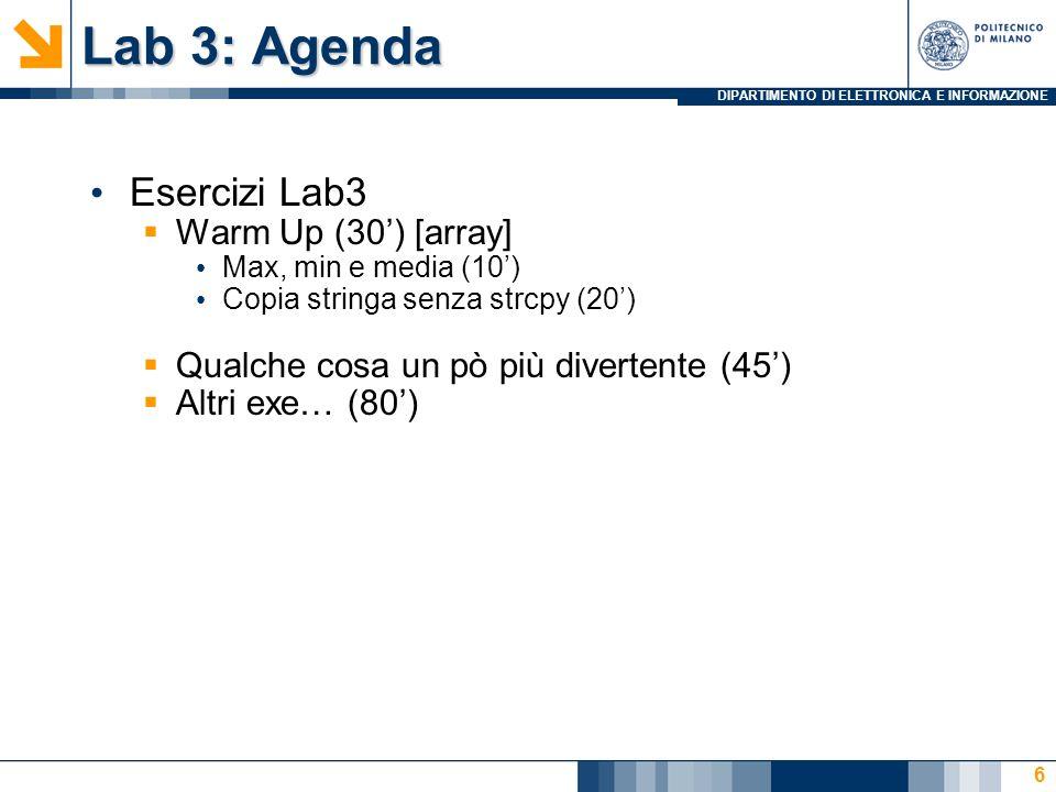 DIPARTIMENTO DI ELETTRONICA E INFORMAZIONE Lab 3: Agenda Esercizi Lab3 Warm Up (30) [array] Max, min e media (10) Copia stringa senza strcpy (20) Qualche cosa un pò più divertente (45) Altri exe… (80) 6