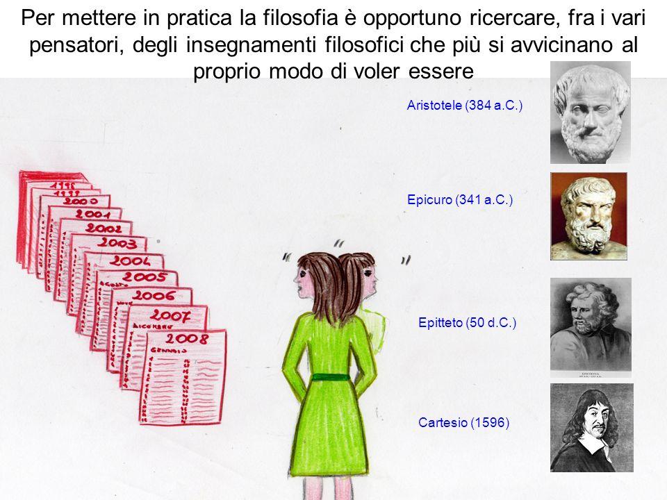 Per mettere in pratica la filosofia è opportuno ricercare, fra i vari pensatori, degli insegnamenti filosofici che più si avvicinano al proprio modo di voler essere Aristotele (384 a.C.) Epicuro (341 a.C.) Epitteto (50 d.C.) Cartesio (1596)