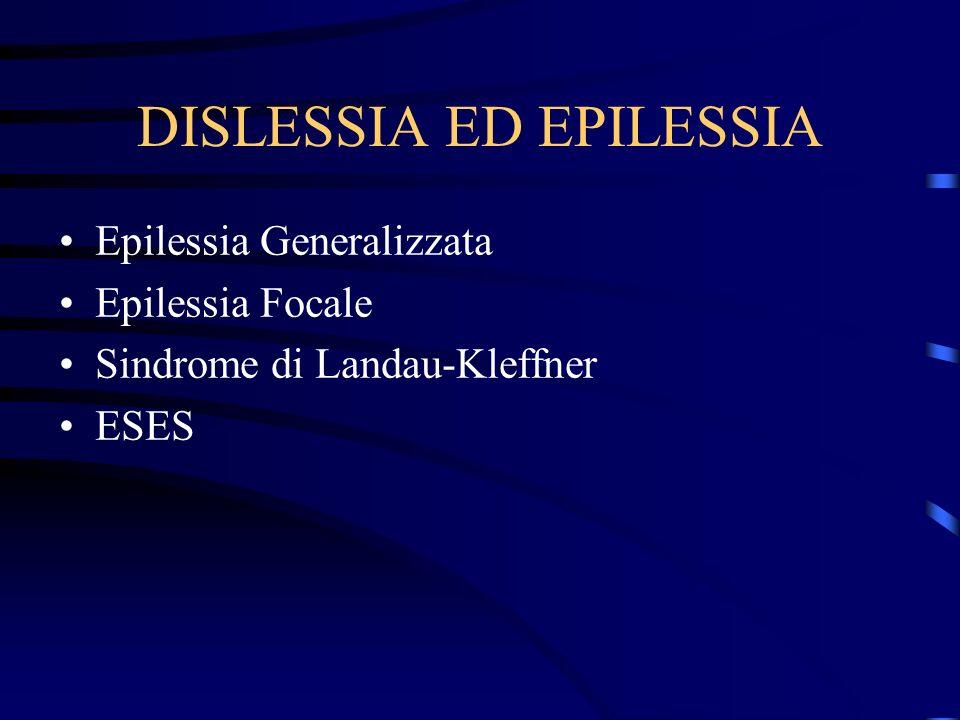 DISLESSIA ED EPILESSIA Epilessia Generalizzata Epilessia Focale Sindrome di Landau-Kleffner ESES