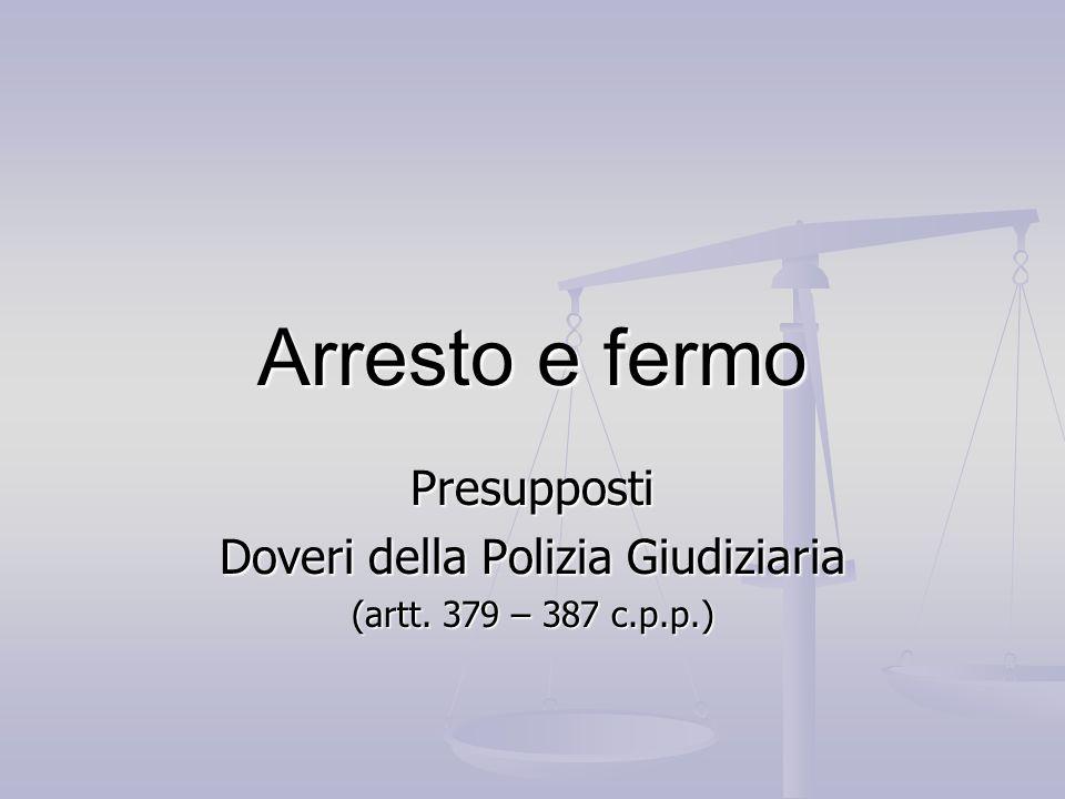 Arresto e fermo Presupposti Doveri della Polizia Giudiziaria (artt. 379 – 387 c.p.p.)