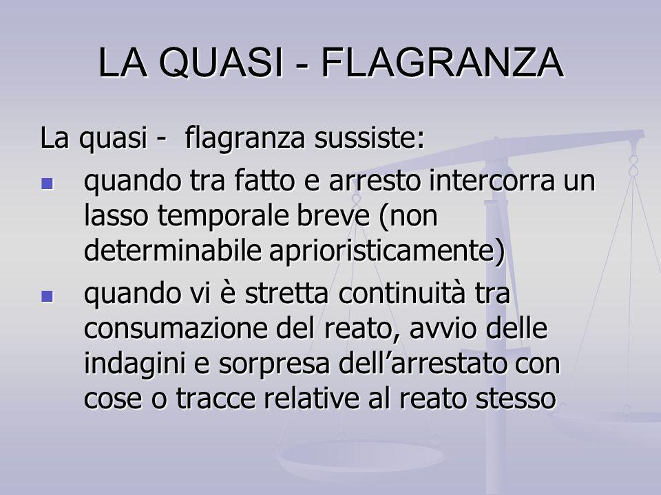 LA QUASI - FLAGRANZA La quasi - flagranza sussiste: quando tra fatto e arresto intercorra un lasso temporale breve (non determinabile aprioristicament
