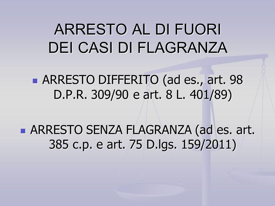 ARRESTO AL DI FUORI DEI CASI DI FLAGRANZA ARRESTO DIFFERITO (ad es., art. 98 D.P.R. 309/90 e art. 8 L. 401/89) ARRESTO DIFFERITO (ad es., art. 98 D.P.