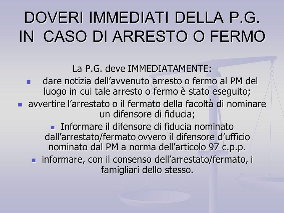 DOVERI IMMEDIATI DELLA P.G. IN CASO DI ARRESTO O FERMO La P.G. deve IMMEDIATAMENTE: dare notizia dellavvenuto arresto o fermo al PM del luogo in cui t