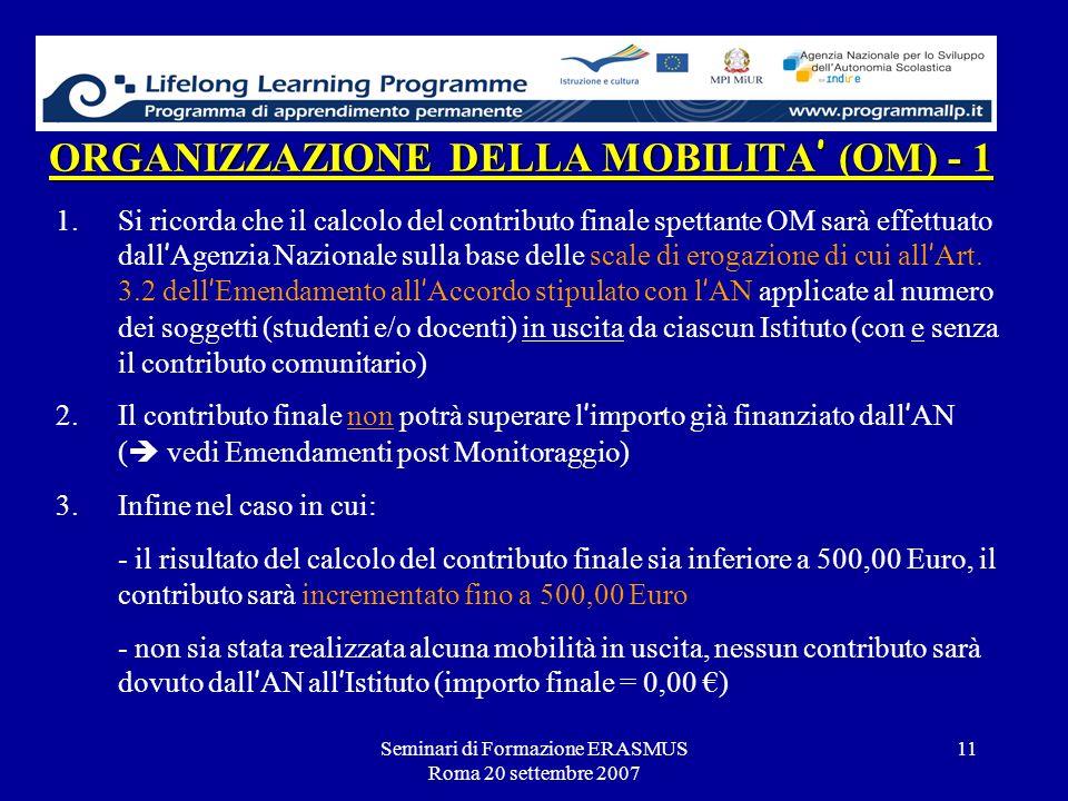 Seminari di Formazione ERASMUS Roma 20 settembre 2007 11 ORGANIZZAZIONE DELLA MOBILITA (OM) - 1 1.Si ricorda che il calcolo del contributo finale spet