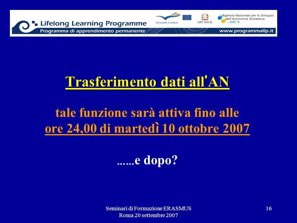 Seminari di Formazione ERASMUS Roma 20 settembre 2007 16 Trasferimento dati all AN Trasferimento dati all AN tale funzione sarà attiva fino alle ore 2