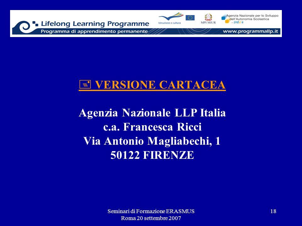 Seminari di Formazione ERASMUS Roma 20 settembre 2007 18 VERSIONE CARTACEA Agenzia Nazionale LLP Italia c.a. Francesca Ricci Via Antonio Magliabechi,