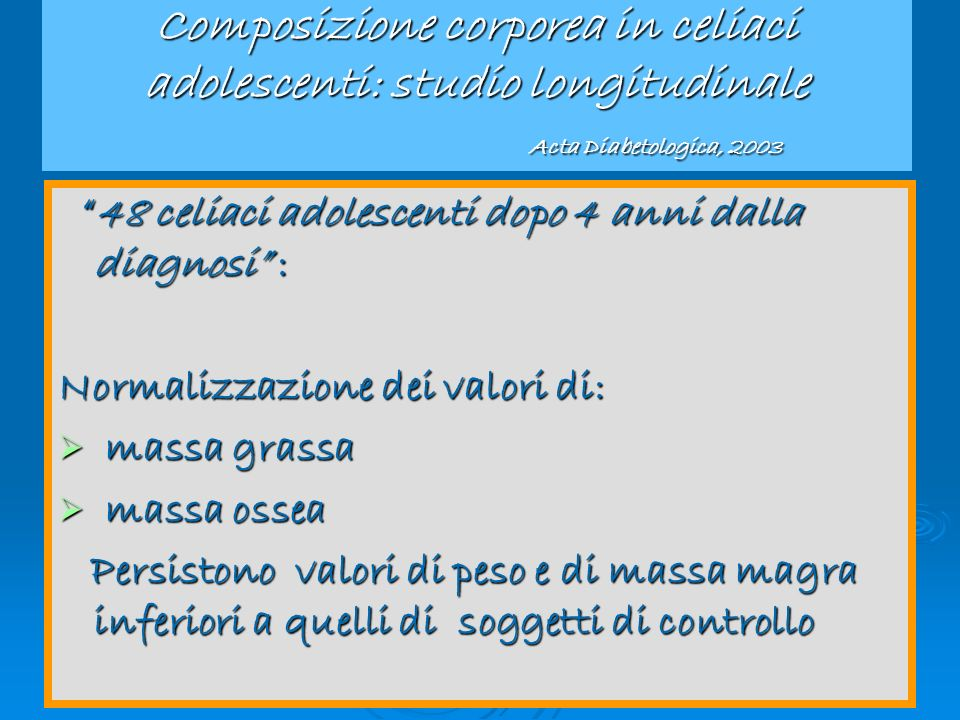 Congresso Regionale Aic 2005 Composizione corporea in celiaci adolescenti: studio longitudinale Acta Diabetologica, 2003 48 celiaci adolescenti dopo 4