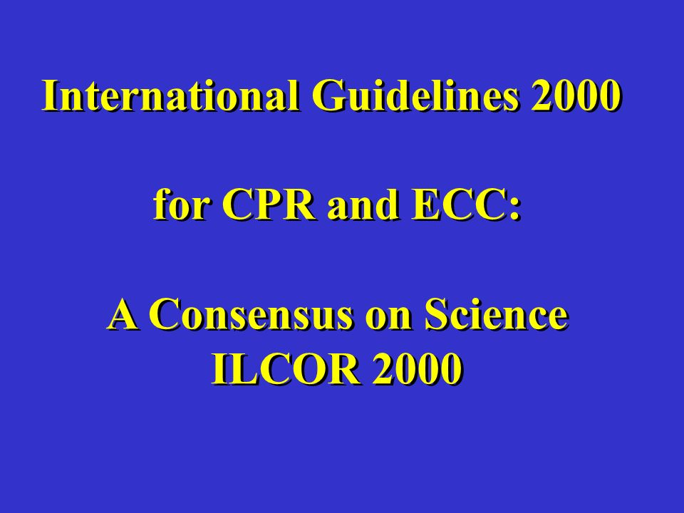 International Guidelines 2000 for CPR and ECC: A Consensus on Science ILCOR 2000 International Guidelines 2000 for CPR and ECC: A Consensus on Science