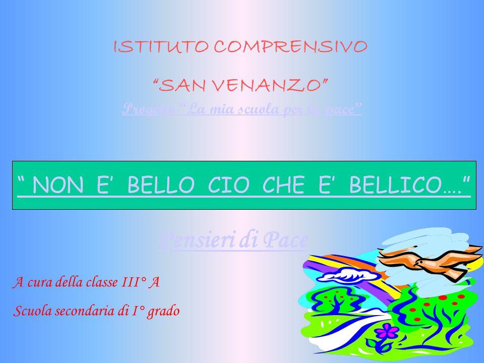 ISTITUTO COMPRENSIVO SAN VENANZO Progetto La mia scuola per la pace NON E BELLO CIO CHE E BELLICO….