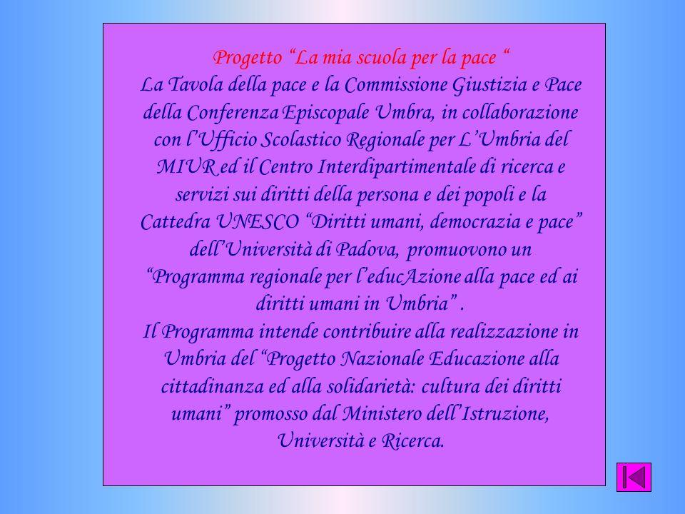 Progetto La mia scuola per la pace La Tavola della pace e la Commissione Giustizia e Pace della Conferenza Episcopale Umbra, in collaborazione con lUfficio Scolastico Regionale per LUmbria del MIUR ed il Centro Interdipartimentale di ricerca e servizi sui diritti della persona e dei popoli e la Cattedra UNESCO Diritti umani, democrazia e pace dellUniversità di Padova, promuovono un Programma regionale per leducAzione alla pace ed ai diritti umani in Umbria.
