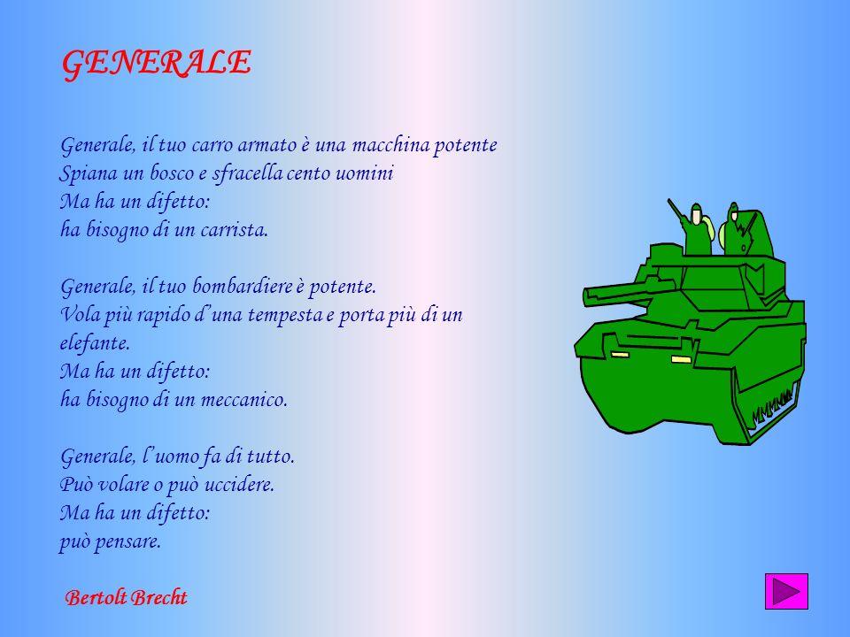 GENERALE Generale, il tuo carro armato è una macchina potente Spiana un bosco e sfracella cento uomini Ma ha un difetto: ha bisogno di un carrista.