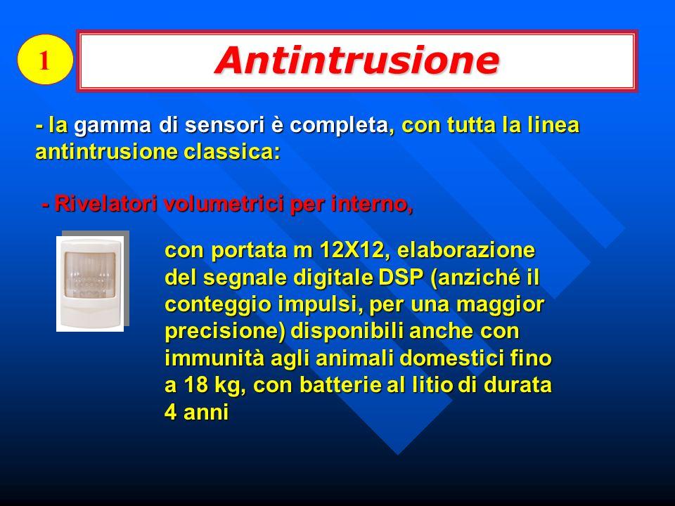 Antintrusione 1 - la gamma di sensori è completa, con tutta la linea antintrusione classica: - Rivelatori volumetrici per interno, con portata m 12X12, elaborazione del segnale digitale DSP (anziché il conteggio impulsi, per una maggior precisione) disponibili anche con immunità agli animali domestici fino a 18 kg, con batterie al litio di durata 4 anni