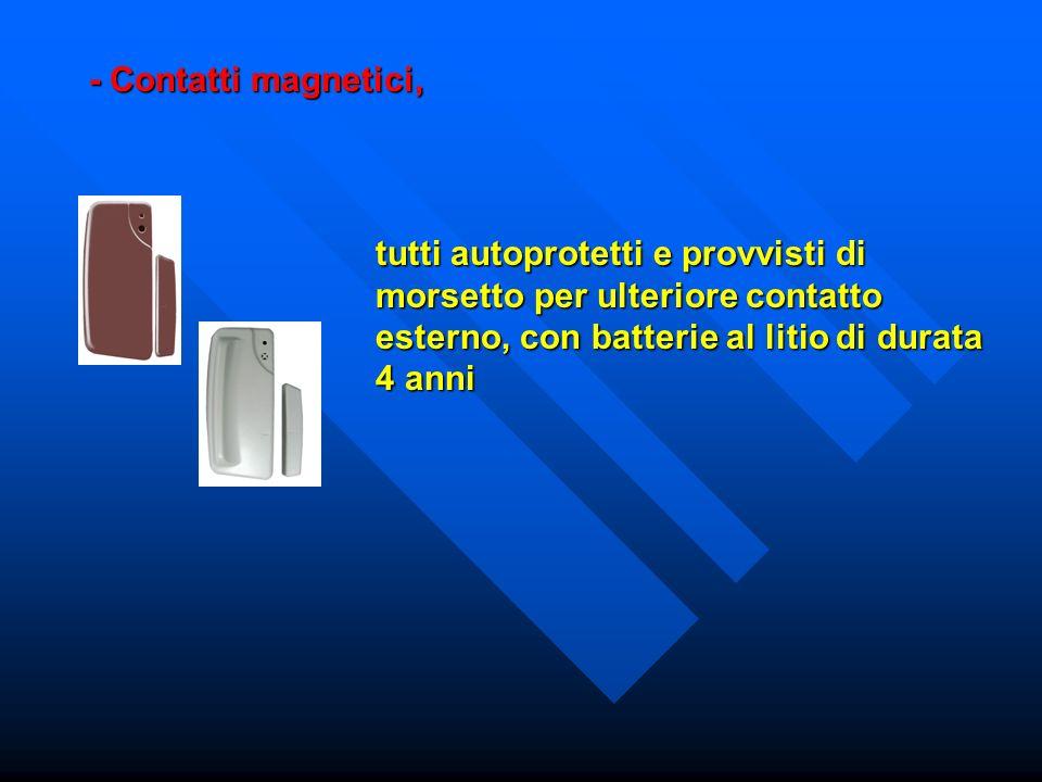 tutti autoprotetti e provvisti di morsetto per ulteriore contatto esterno, con batterie al litio di durata 4 anni - Contatti magnetici,