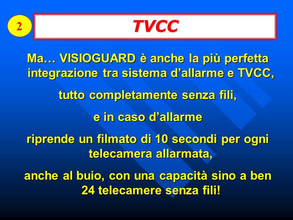 TVCC 2 Ma… VISIOGUARD è anche la più perfetta integrazione tra sistema dallarme e TVCC, tutto completamente senza fili, e in caso dallarme riprende un filmato di 10 secondi per ogni telecamera allarmata, anche al buio, con una capacità sino a ben 24 telecamere senza fili!