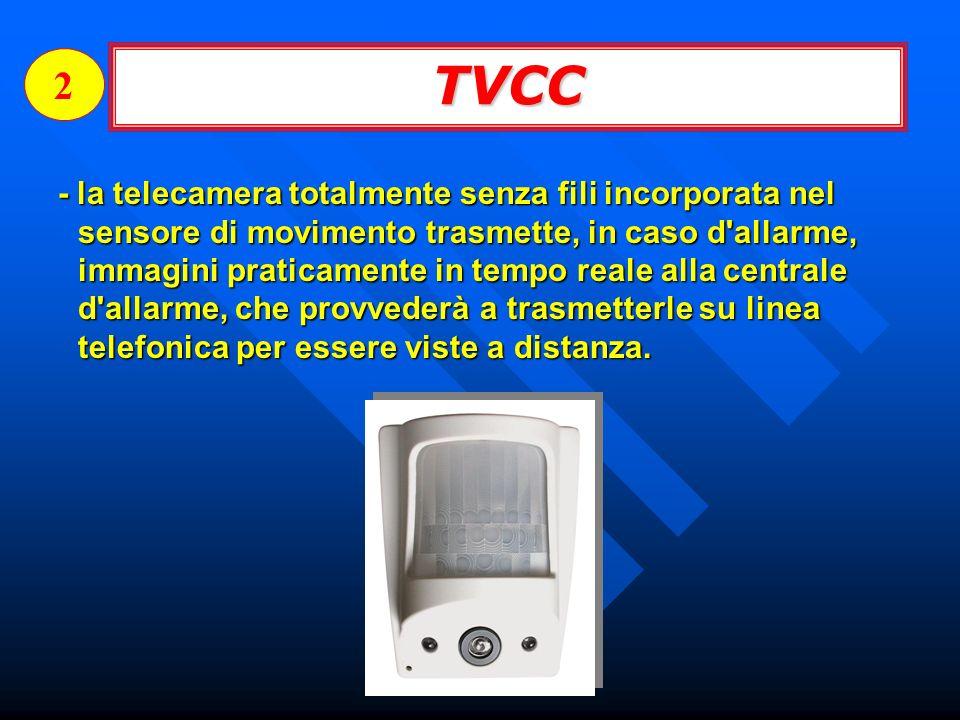 TVCC 2 - la telecamera totalmente senza fili incorporata nel sensore di movimento trasmette, in caso d allarme, immagini praticamente in tempo reale alla centrale d allarme, che provvederà a trasmetterle su linea telefonica per essere viste a distanza.