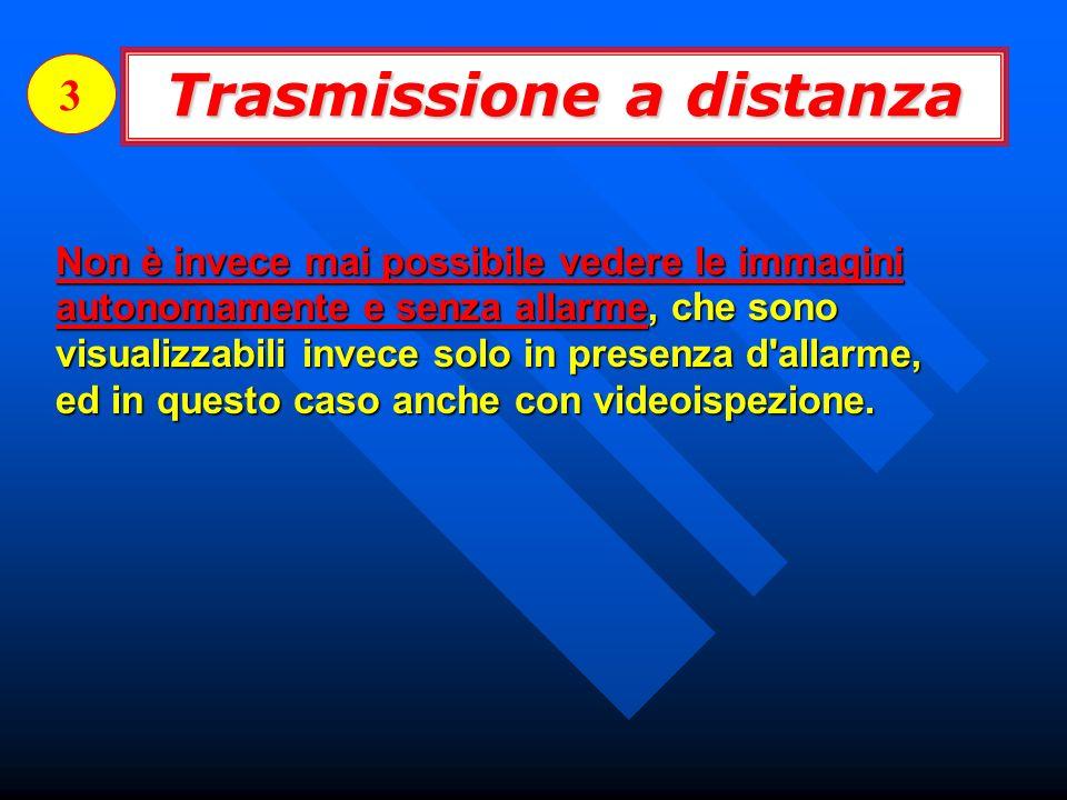 Trasmissione a distanza 3 Non è invece mai possibile vedere le immagini autonomamente e senza allarme, che sono visualizzabili invece solo in presenza d allarme, ed in questo caso anche con videoispezione.