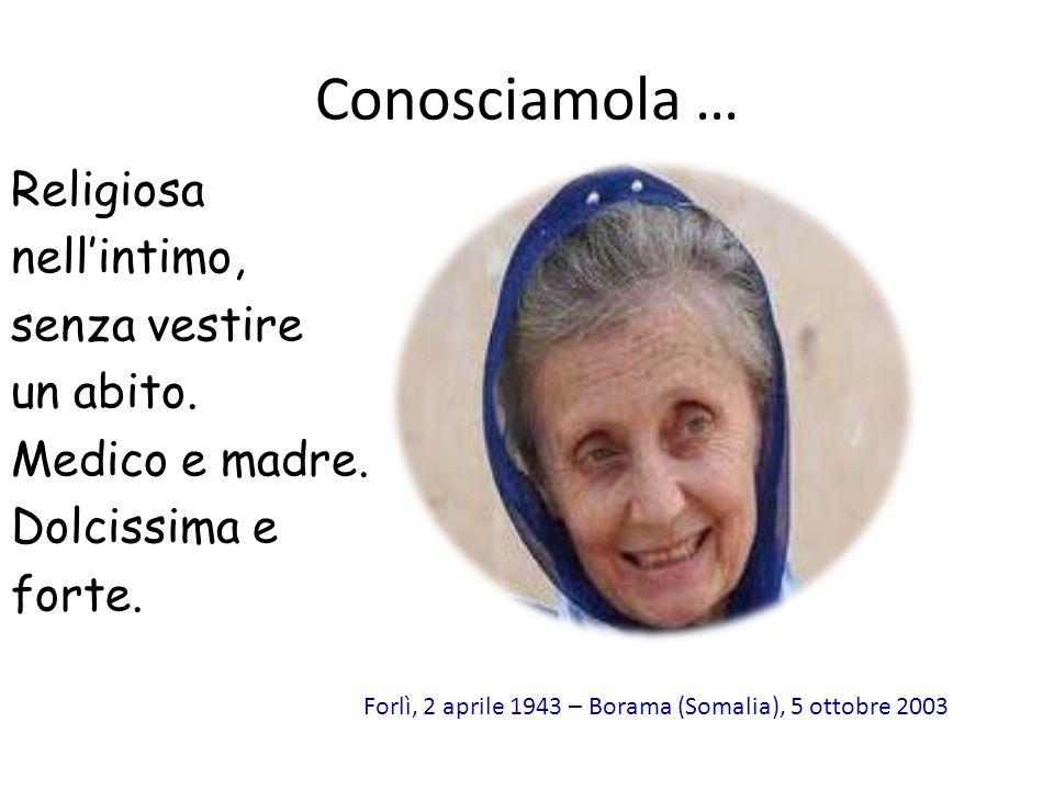 Conosciamola … Religiosa nellintimo, senza vestire un abito. Medico e madre. Dolcissima e forte. Forlì, 2 aprile 1943 – Borama (Somalia), 5 ottobre 20