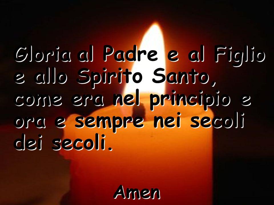 Gloria al Padre e al Figlio e allo Spirito Santo, come era nel principio e ora e sempre nei secoli dei secoli. Amen Gloria al Padre e al Figlio e allo