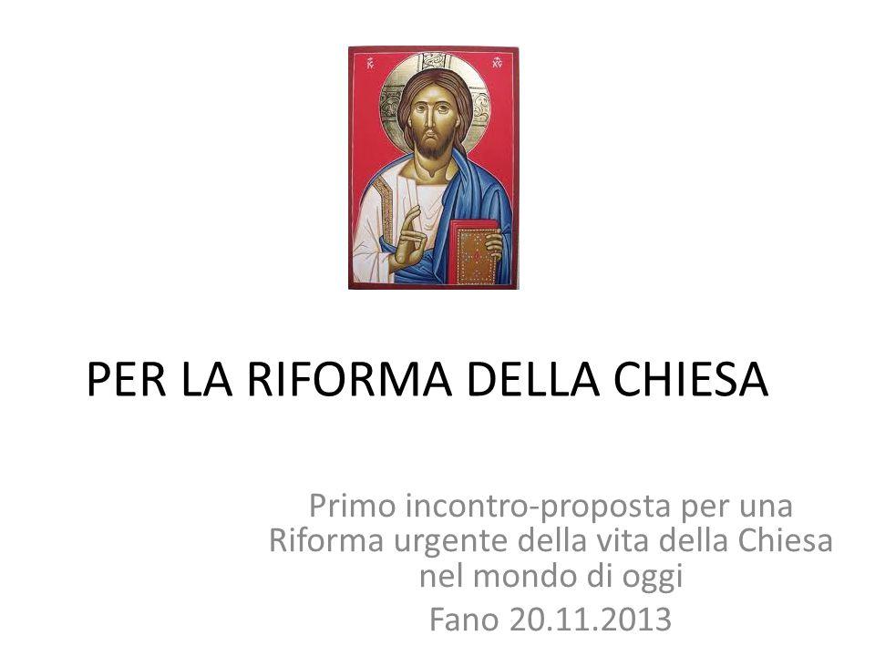 PER LA RIFORMA DELLA CHIESA Primo incontro-proposta per una Riforma urgente della vita della Chiesa nel mondo di oggi Fano 20.11.2013