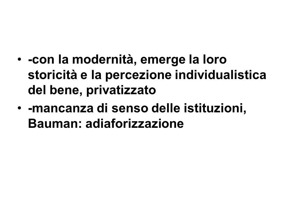 -con la modernità, emerge la loro storicità e la percezione individualistica del bene, privatizzato -mancanza di senso delle istituzioni, Bauman: adiaforizzazione