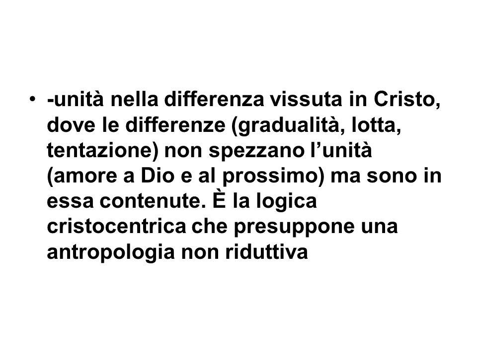 -unità nella differenza vissuta in Cristo, dove le differenze (gradualità, lotta, tentazione) non spezzano lunità (amore a Dio e al prossimo) ma sono in essa contenute.