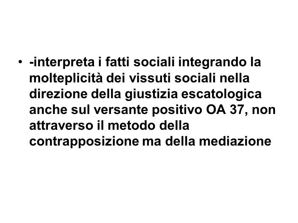 -interpreta i fatti sociali integrando la molteplicità dei vissuti sociali nella direzione della giustizia escatologica anche sul versante positivo OA 37, non attraverso il metodo della contrapposizione ma della mediazione