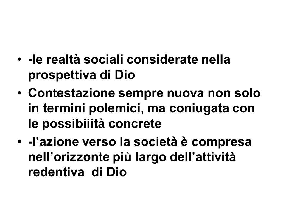 -le realtà sociali considerate nella prospettiva di Dio Contestazione sempre nuova non solo in termini polemici, ma coniugata con le possibiiità concrete -lazione verso la società è compresa nellorizzonte più largo dellattività redentiva di Dio