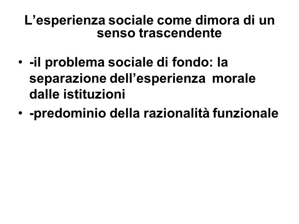 Lesperienza sociale come dimora di un senso trascendente -il problema sociale di fondo: la separazione dellesperienza morale dalle istituzioni -predominio della razionalità funzionale