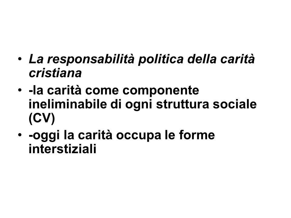 La responsabilità politica della carità cristiana -la carità come componente ineliminabile di ogni struttura sociale (CV) -oggi la carità occupa le forme interstiziali