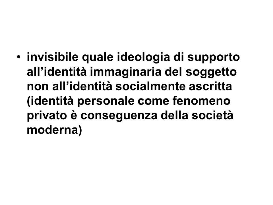 invisibile quale ideologia di supporto allidentità immaginaria del soggetto non allidentità socialmente ascritta (identità personale come fenomeno privato è conseguenza della società moderna)