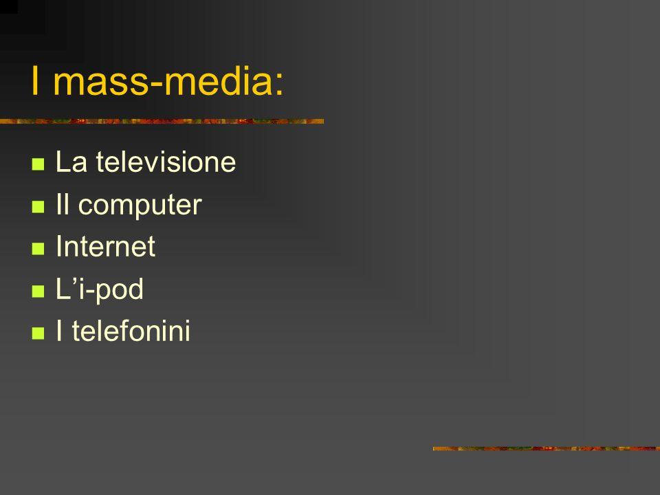 I mass-media: La televisione Il computer Internet Li-pod I telefonini