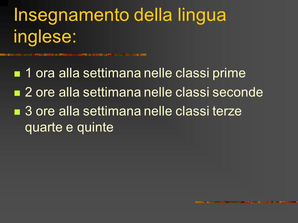 Insegnamento della lingua inglese: 1 ora alla settimana nelle classi prime 2 ore alla settimana nelle classi seconde 3 ore alla settimana nelle classi terze quarte e quinte