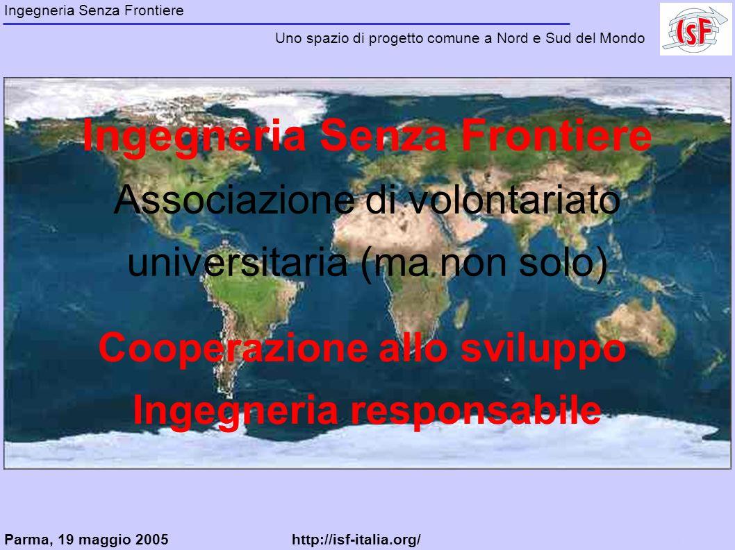Ingegneria Senza Frontiere Associazione di volontariato universitaria (ma non solo) Cooperazione allo sviluppo Ingegneria responsabile Ingegneria Senza Frontiere Uno spazio di progetto comune a Nord e Sud del Mondo Parma, 19 maggio 2005http://isf-italia.org/kr1zz@interfree.it