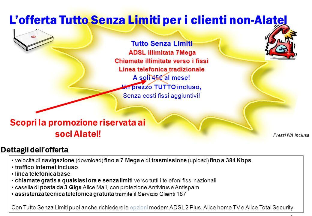 1 Lofferta Tutto Senza Limiti per i clienti non-Alatel Tutto Senza Limiti ADSL illimitata 7Mega ADSL illimitata 7Mega Chiamate illimitate verso i fissi Linea telefonica tradizionale A soli 45 al mese!, Un prezzo TUTTO incluso, Senza costi fissi aggiuntivi.