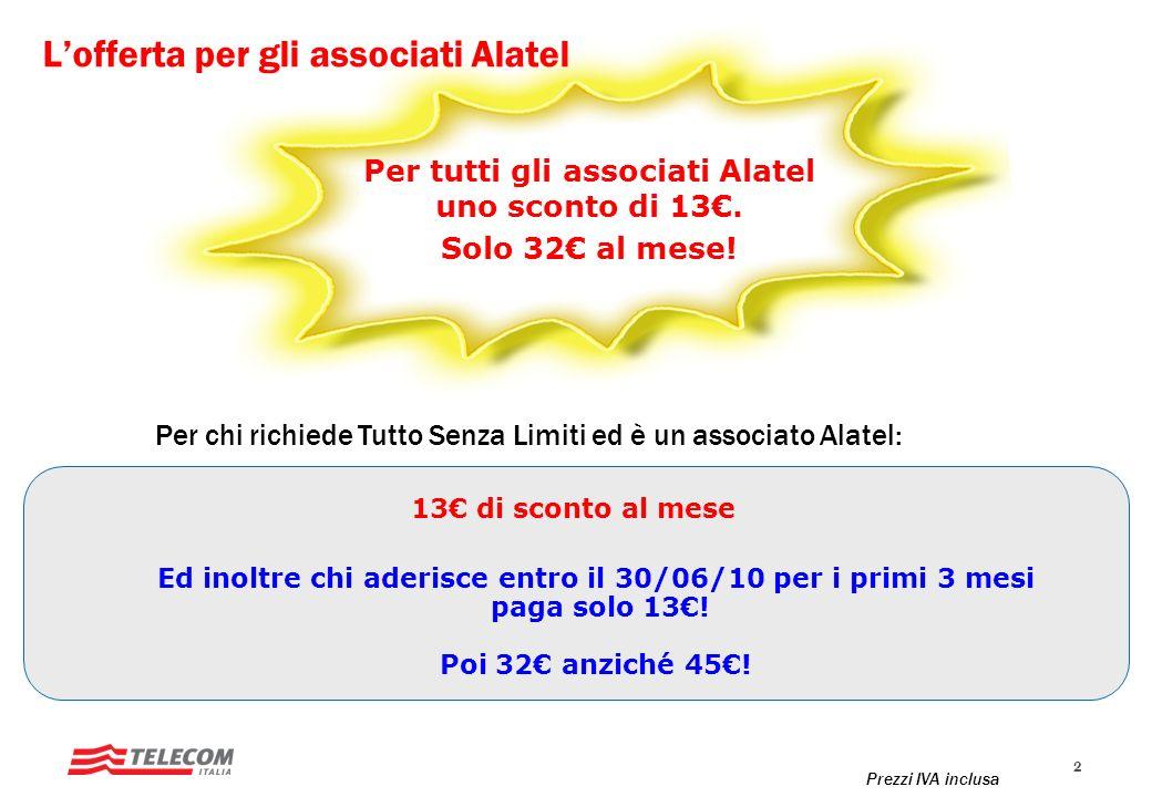 2 Lofferta per gli associati Alatel 13 di sconto al mese Per chi richiede Tutto Senza Limiti ed è un associato Alatel: Ed inoltre chi aderisce entro il 30/06/10 per i primi 3 mesi paga solo 13.