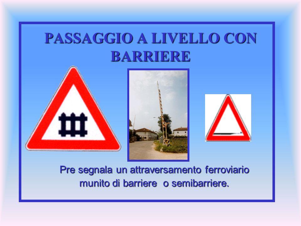 PASSAGGIO A LIVELLO CON BARRIERE Pre segnala un attraversamento ferroviario munito di barriere o semibarriere.