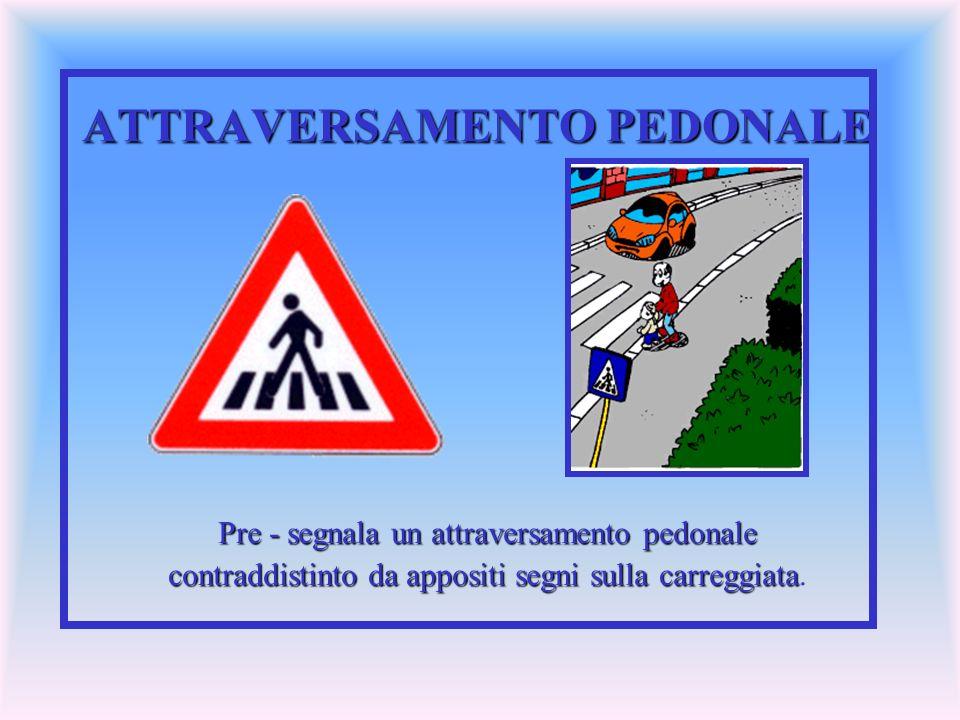 ATTRAVERSAMENTO PEDONALE Pre - segnala un attraversamento pedonale contraddistinto da appositi segni sulla carreggiata contraddistinto da appositi seg