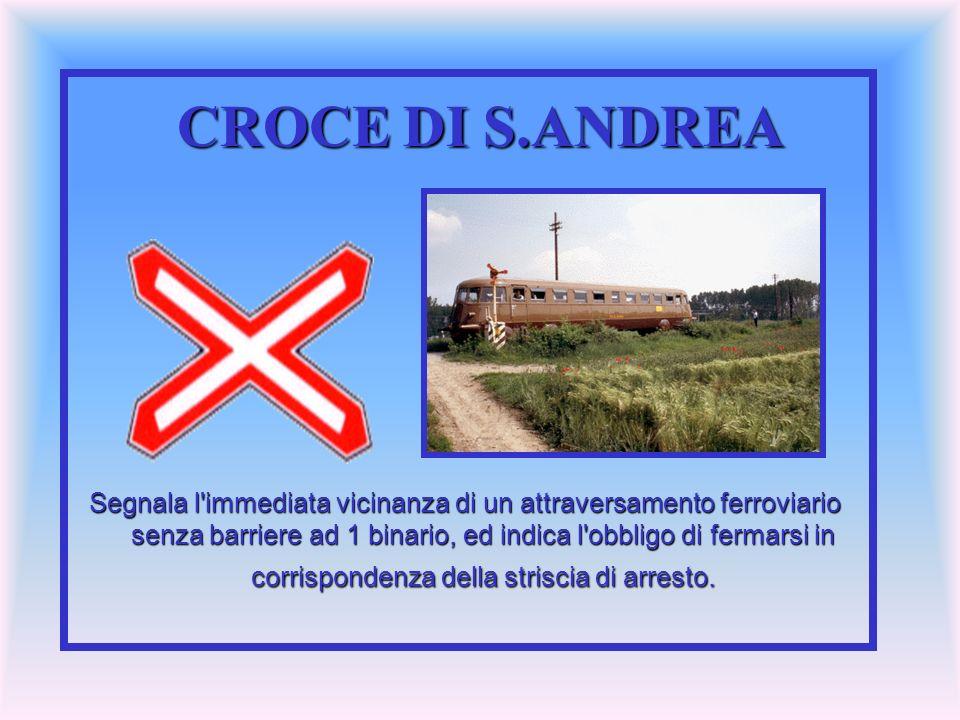 CROCE DI S.ANDREA Segnala l'immediata vicinanza di un attraversamento ferroviario senza barriere ad 1 binario, ed indica l'obbligo di fermarsi in corr