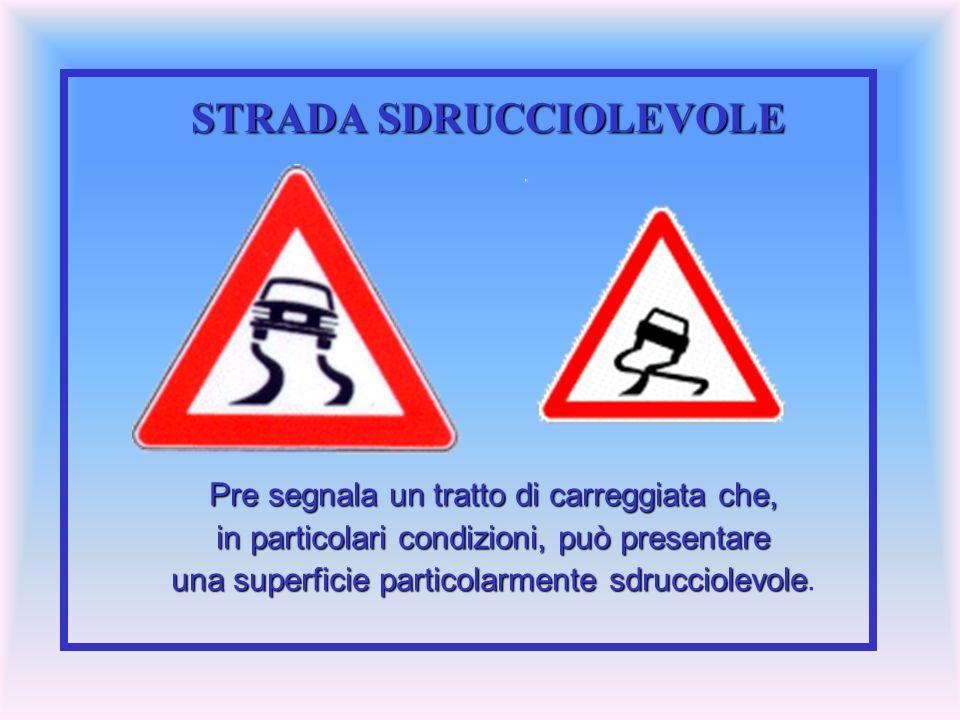 STRADA SDRUCCIOLEVOLE Pre segnala un tratto di carreggiata che, in particolari condizioni, può presentare una superficie particolarmente sdrucciolevol