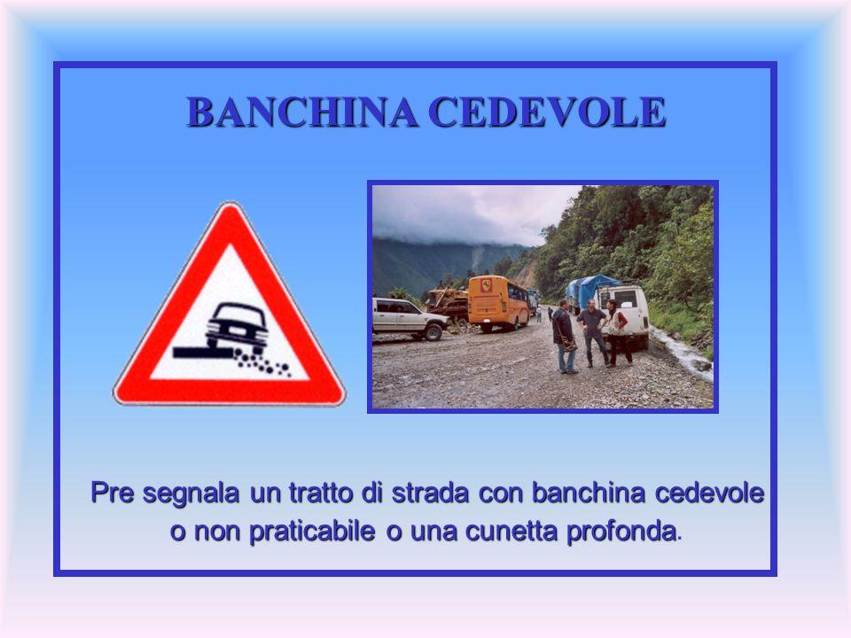 BANCHINA CEDEVOLE Pre segnala un tratto di strada con banchina cedevole o non praticabile o una cunetta profonda o non praticabile o una cunetta profo