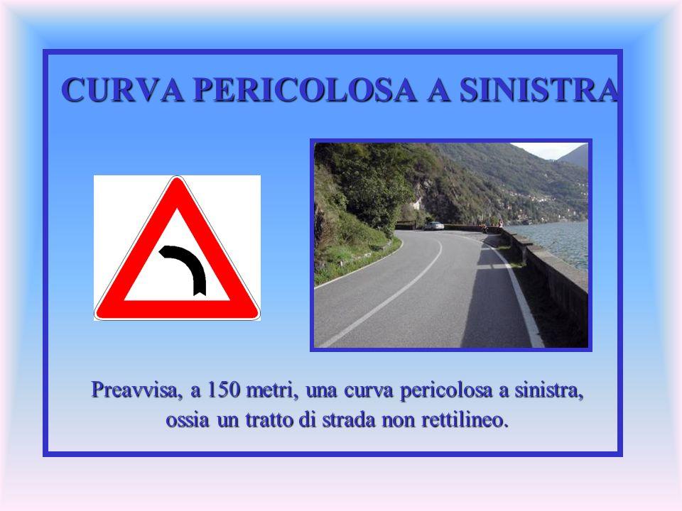 CURVA PERICOLOSA A SINISTRA Preavvisa, a 150 metri, una curva pericolosa a sinistra, ossia un tratto di strada non rettilineo.