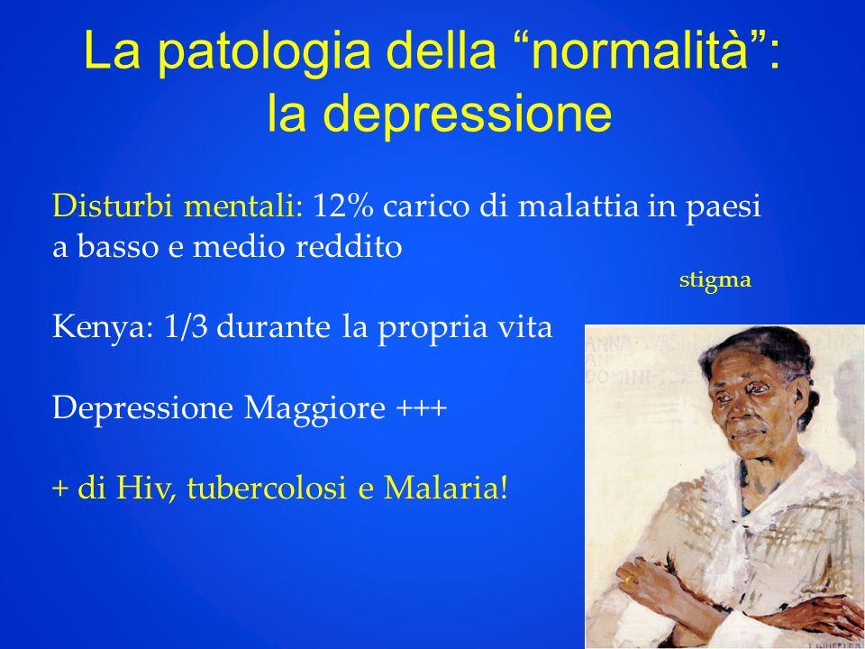 La patologia della normalità: la depressione Disturbi mentali: 12% carico di malattia in paesi a basso e medio reddito Kenya: 1/3 durante la propria vita Depressione Maggiore +++ + di Hiv, tubercolosi e Malaria.