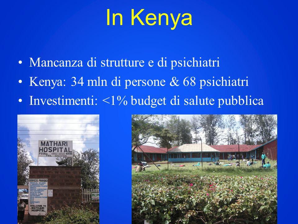 In Kenya Mancanza di strutture e di psichiatri Kenya: 34 mln di persone & 68 psichiatri Investimenti: <1% budget di salute pubblica