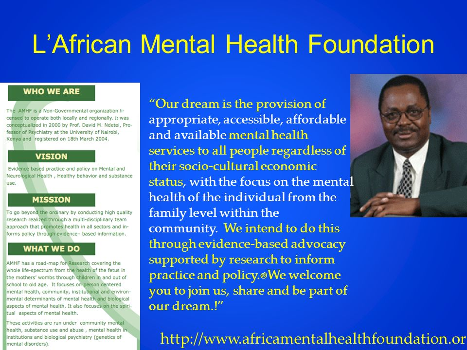 LAfrican Mental Health Foundation http://www.africamentalhealthfoundation.org Our dream is the provision of appropriate, accessible, affordable and available mental health services to all people regardless of their socio-cultural economic status, with the focus on the mental health of the individual from the family level within the community.