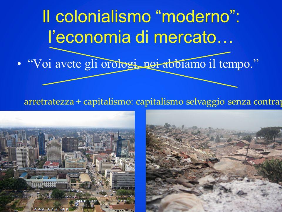 Il colonialismo moderno: leconomia di mercato… Voi avete gli orologi, noi abbiamo il tempo. arretratezza + capitalismo: capitalismo selvaggio senza co