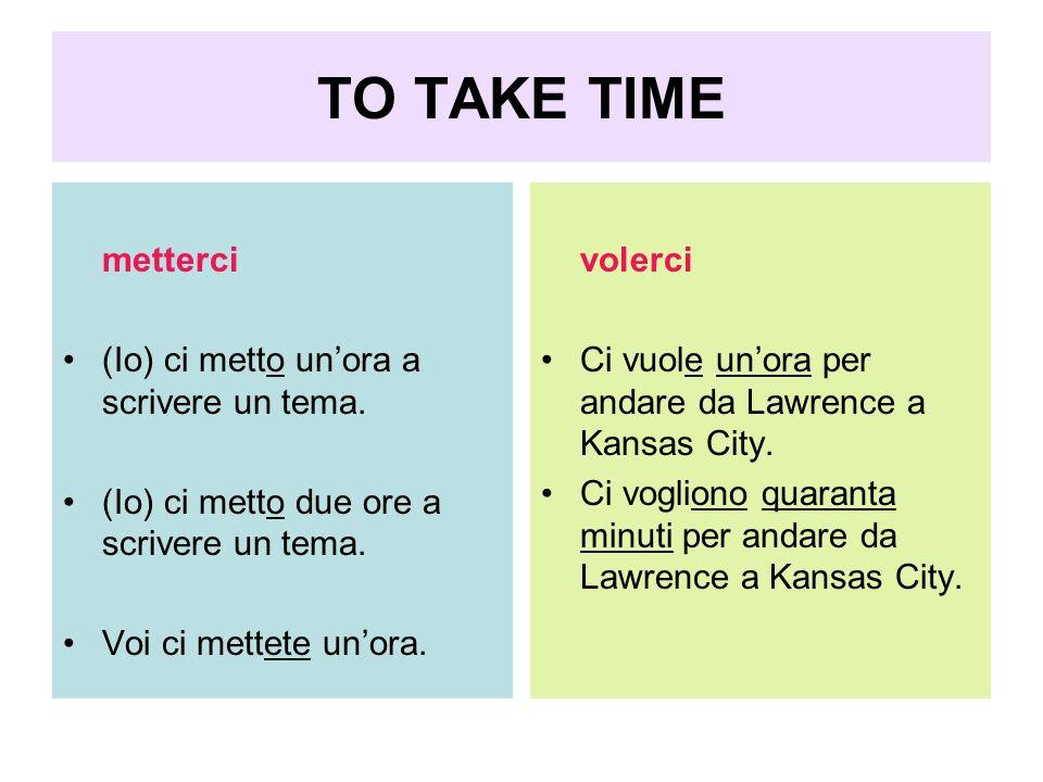 TO TAKE TIME metterci (Io) ci metto unora a scrivere un tema. (Io) ci metto due ore a scrivere un tema. Voi ci mettete unora. volerci Ci vuole unora p
