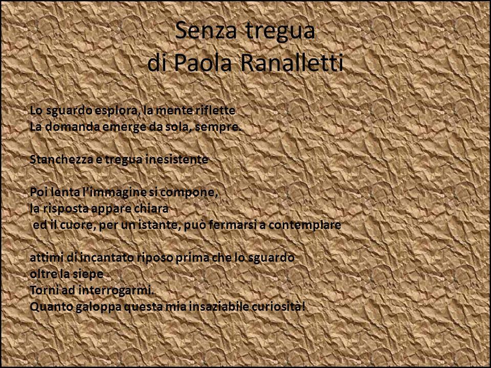Senza tregua di Paola Ranalletti Lo sguardo esplora, la mente riflette La domanda emerge da sola, sempre. Stanchezza e tregua inesistente Poi lenta li
